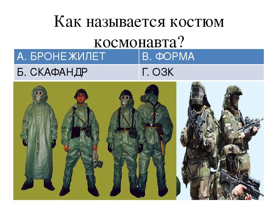 Как называется костюм космонавта? А. БРОНЕЖИЛЕТ В. ФОРМА Б. СКАФАНДР Г. ОЗК