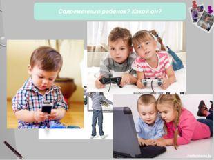 Современный ребенок? Какой он? 10 слайд Особенности развития современных дет