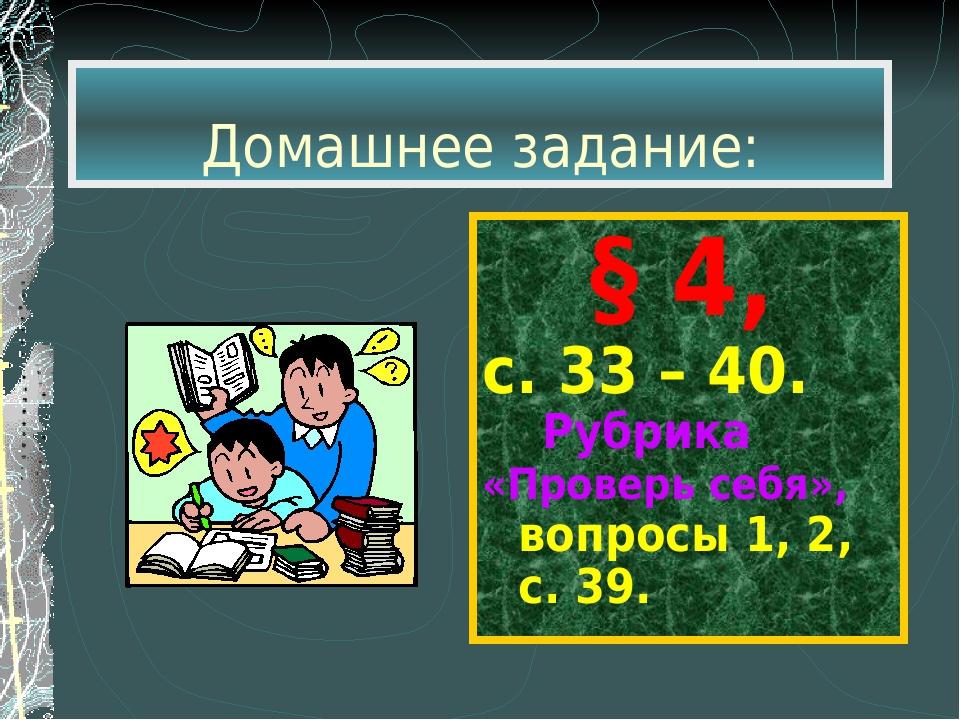 Домашнее задание: § 4, с. 33 – 40. Рубрика «Проверь себя», вопросы 1, 2, с. 39.