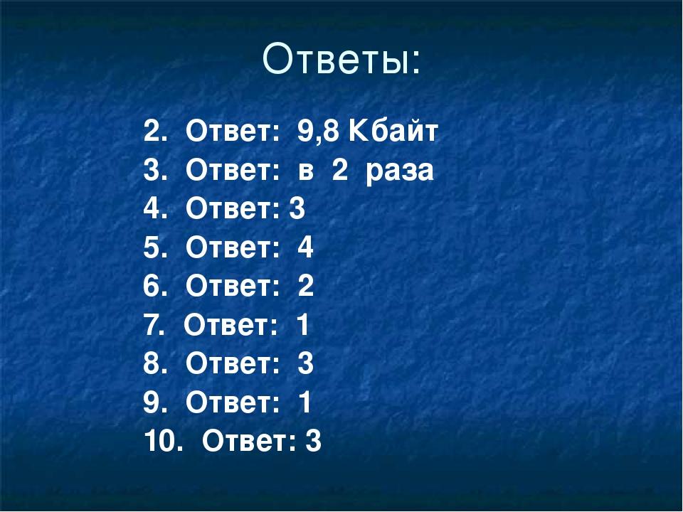 Ответы: 2. Ответ: 9,8 Кбайт 3. Ответ: в 2 раза 4. Ответ: 3 5. Отв...