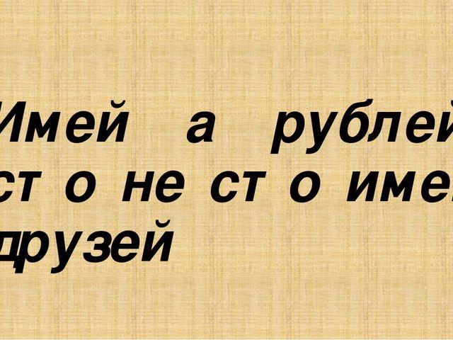 Имей а рублей, сто не сто имей друзей