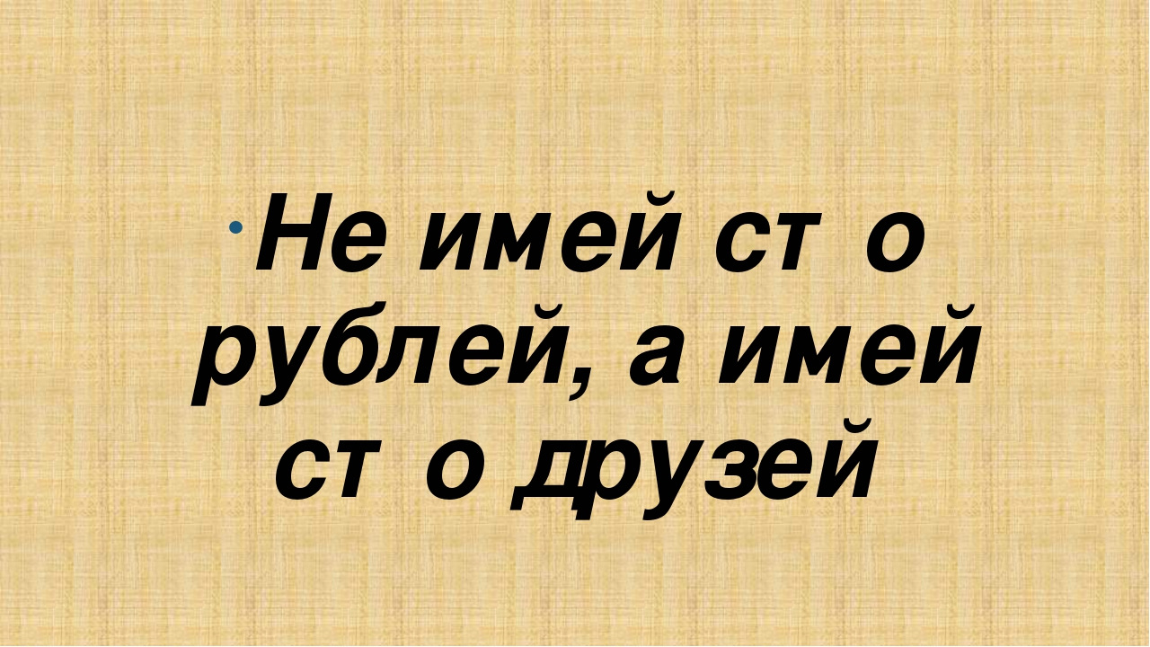 Не имей сто рублей, а имей сто друзей