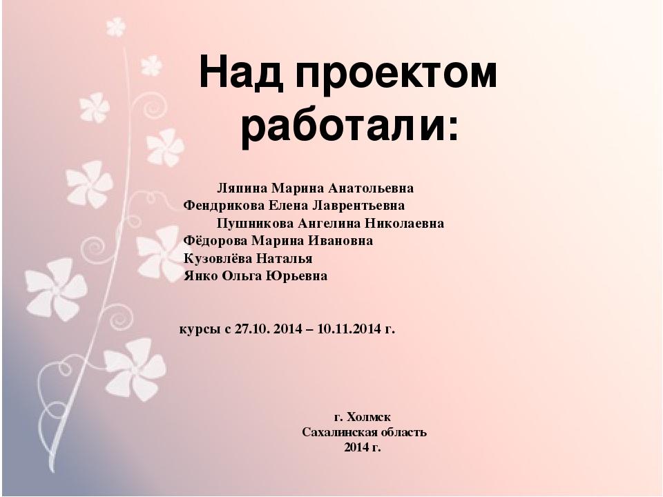 Над проектом работали:  Ляпина Марина Анатольевна   Фендрикова Елена Лав...