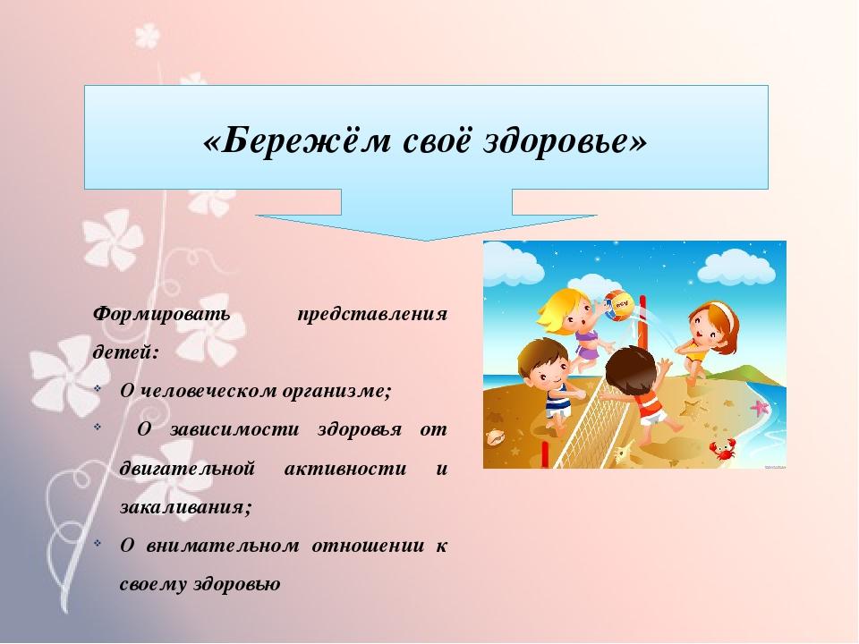 «Бережём своё здоровье» Формировать представления детей: О человеческом орган...