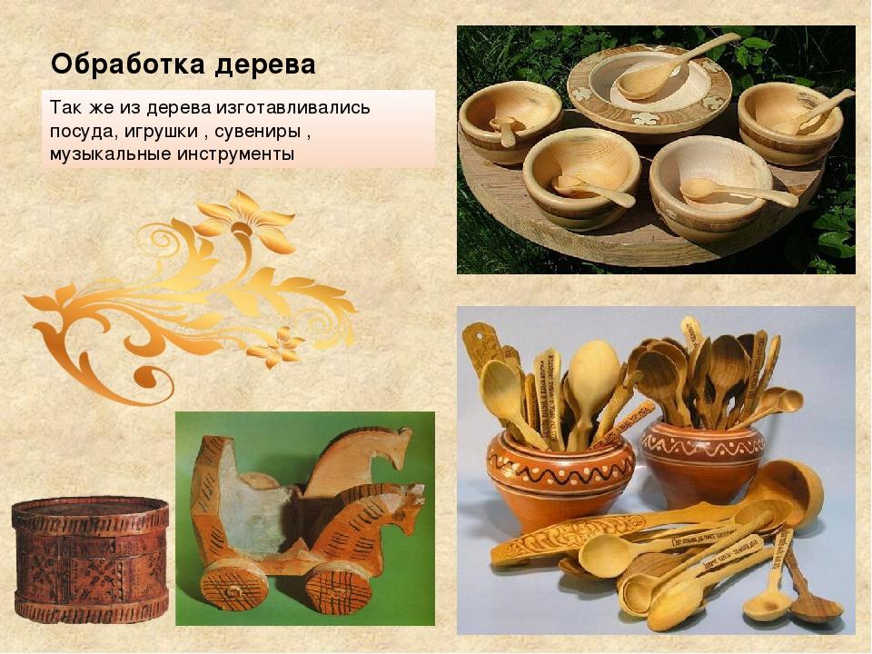 Обработка дерева Так же из дерева изготавливались посуда, игрушки , сувениры...