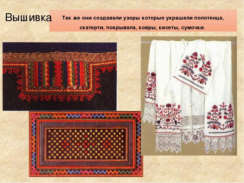 Так же они создавали узоры которые украшали полотенца, скатерти, покрывала, к...