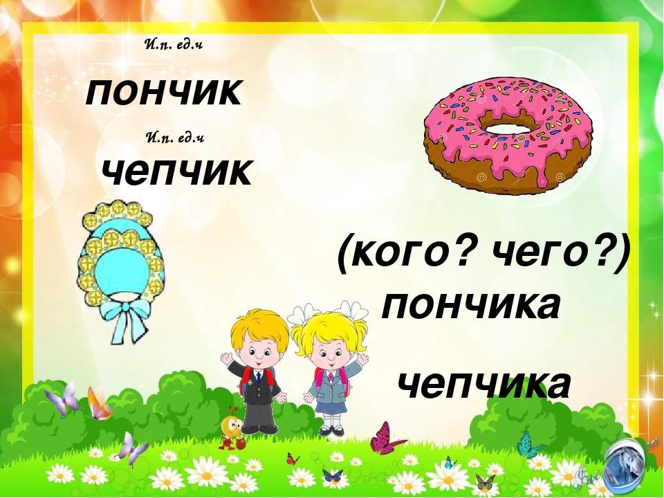 пончик чепчик И.п. ед.ч И.п. ед.ч (кого? чего?) пончика чепчика