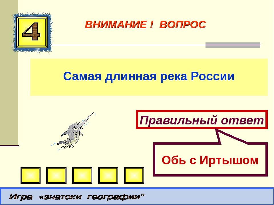 Самая длинная река России Правильный ответ Обь с Иртышом ВНИМАНИЕ ! ВОПРОС