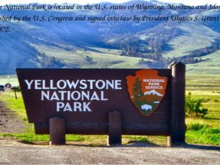Yellowstone National Park is located in the U.S. states of Wyoming, Montana
