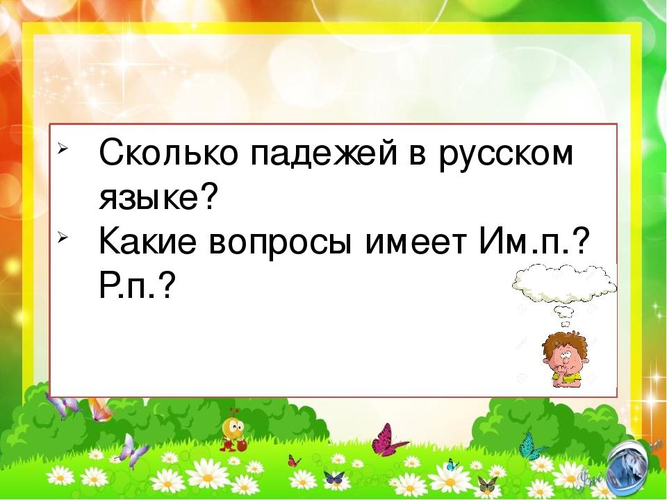 Сколько падежей в русском языке? Какие вопросы имеет Им.п.? Р.п.?