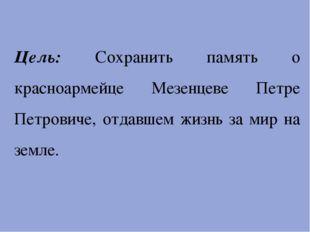 Цель: Сохранить память о красноармейце Мезенцеве Петре Петровиче, отдавшем ж