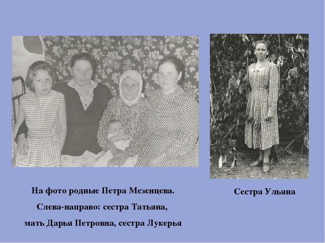 Сестра Ульяна На фото родные Петра Мезенцева. Слева-направо: сестра Татьяна,...