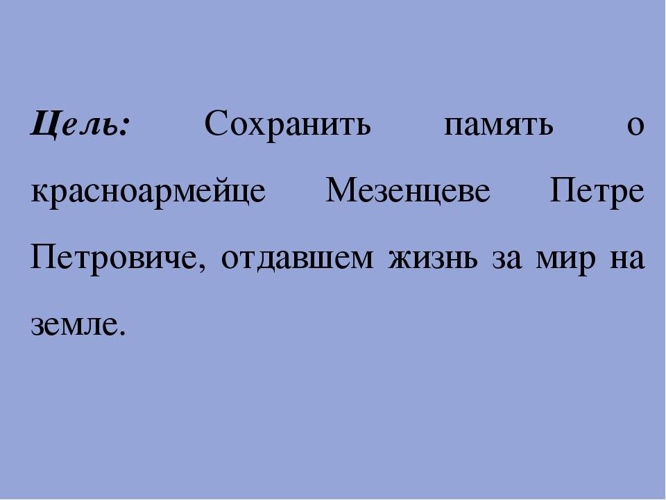 Цель: Сохранить память о красноармейце Мезенцеве Петре Петровиче, отдавшем ж...
