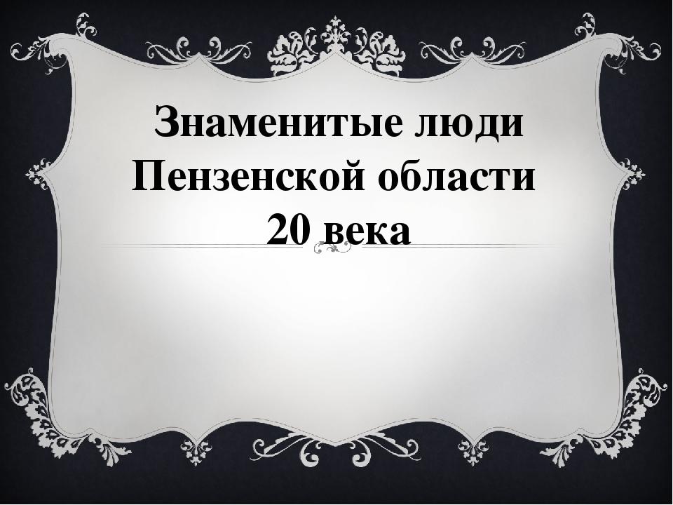 Знаменитые люди Пензенской области 20 века