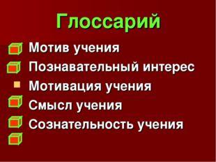 Глоссарий Мотив учения Познавательный интерес Мотивация учения Смысл учения С