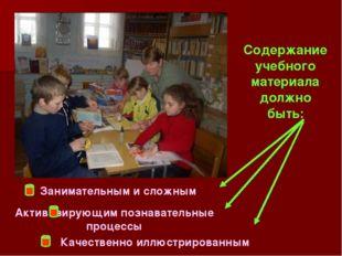 Содержание учебного материала должно быть: Занимательным и сложным Активизиру