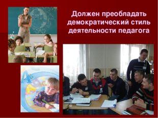 Должен преобладать демократический стиль деятельности педагога