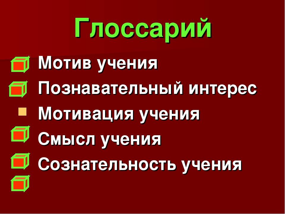 Глоссарий Мотив учения Познавательный интерес Мотивация учения Смысл учения С...