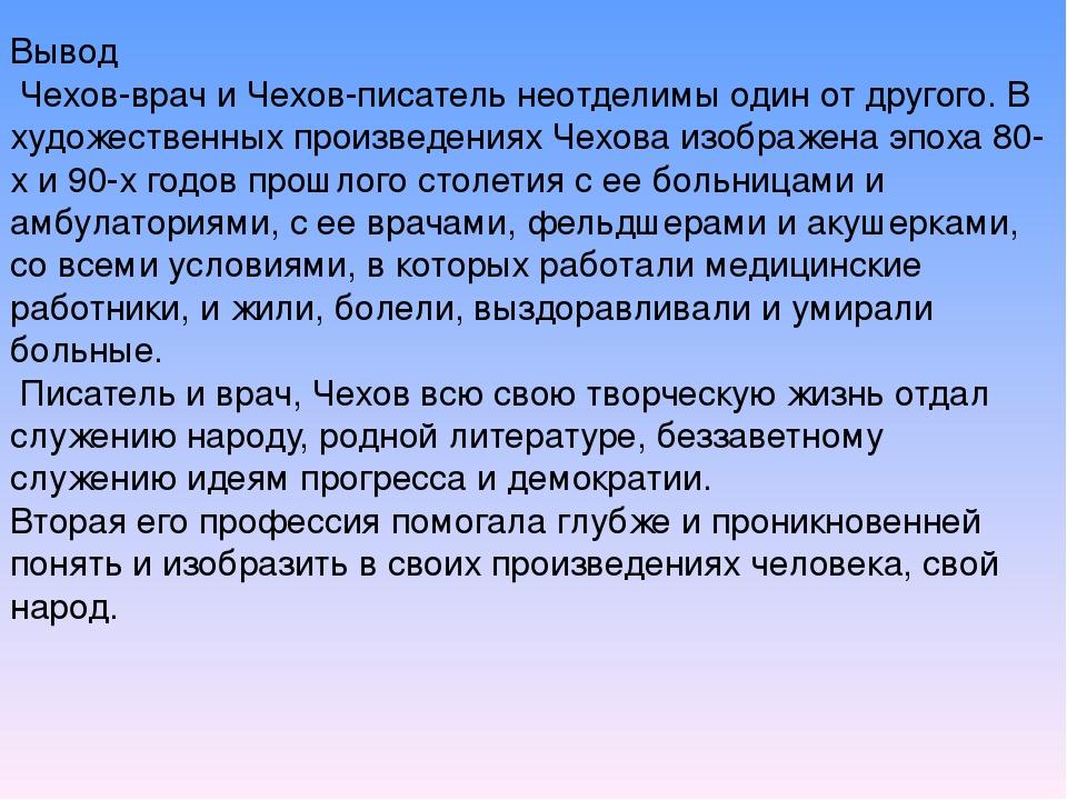 Вывод Чехов-врач и Чехов-писатель неотделимы один от другого. В художественны...