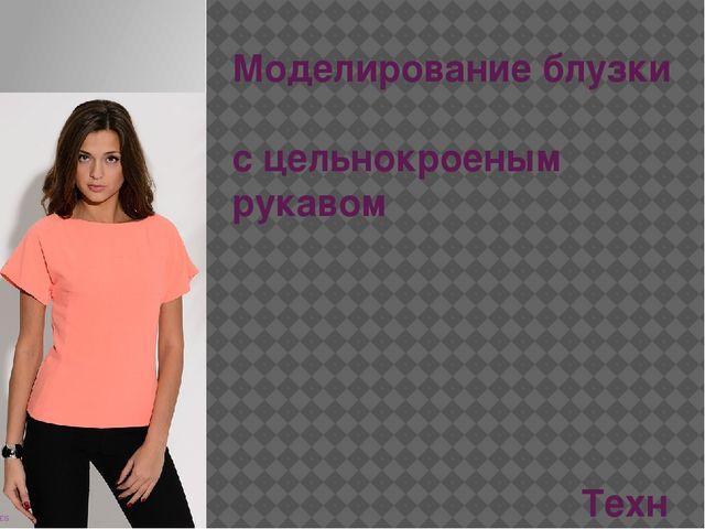 Моделирование блузки с цельнокроеным рукавом Технология (девочки) 6 кл.