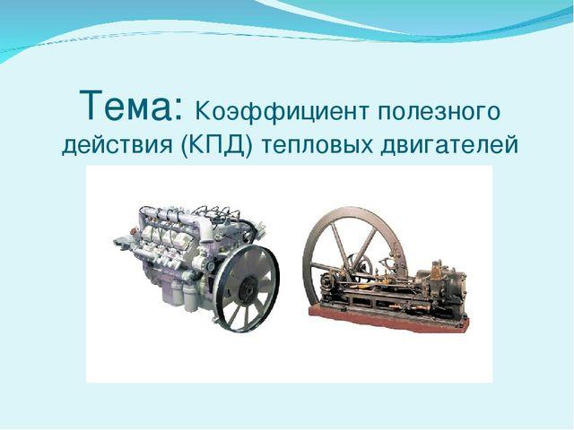 Тема: Коэффициент полезного действия (КПД) тепловых двигателей