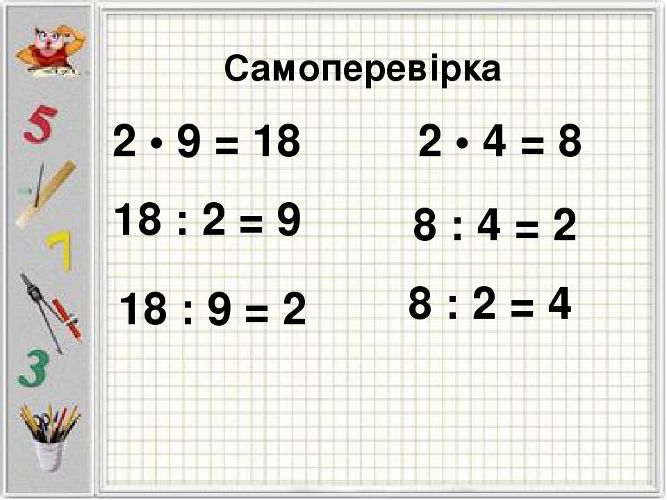 Самоперевірка 2 • 9 = 18 18 : 2 = 9 18 : 9 = 2 2 • 4 = 8 8 : 4 = 2 8 : 2 = 4
