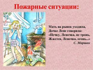 Мать на рынок уходила, Дочке Лене говорила: «Печку, Леночка, не тронь, Жжется