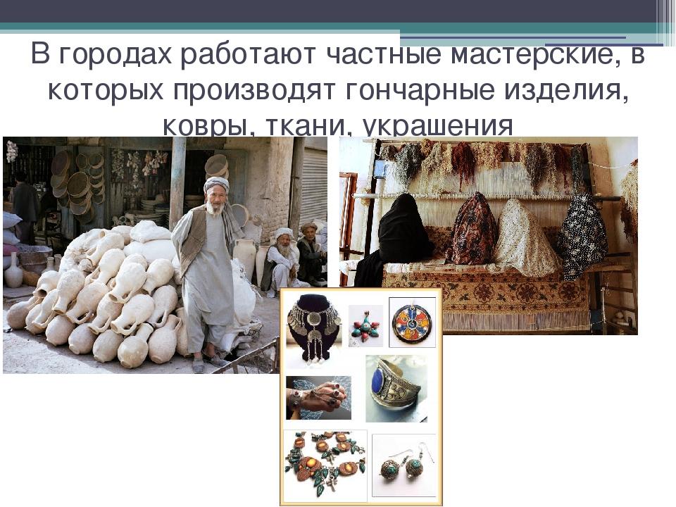 В городах работают частные мастерские, в которых производят гончарные изделия...
