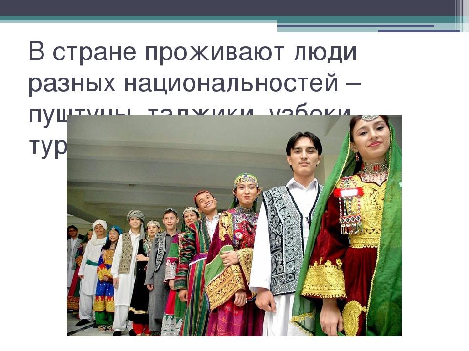В стране проживают люди разных национальностей – пуштуны, таджики, узбеки, ту...