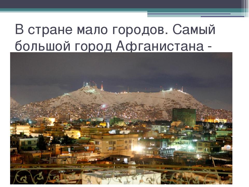 В стране мало городов. Самый большой город Афганистана - Кабул