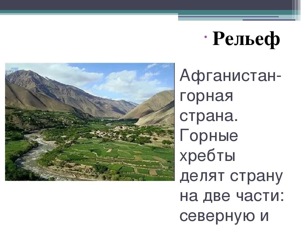 Афганистан- горная страна. Горные хребты делят страну на две части: северную...