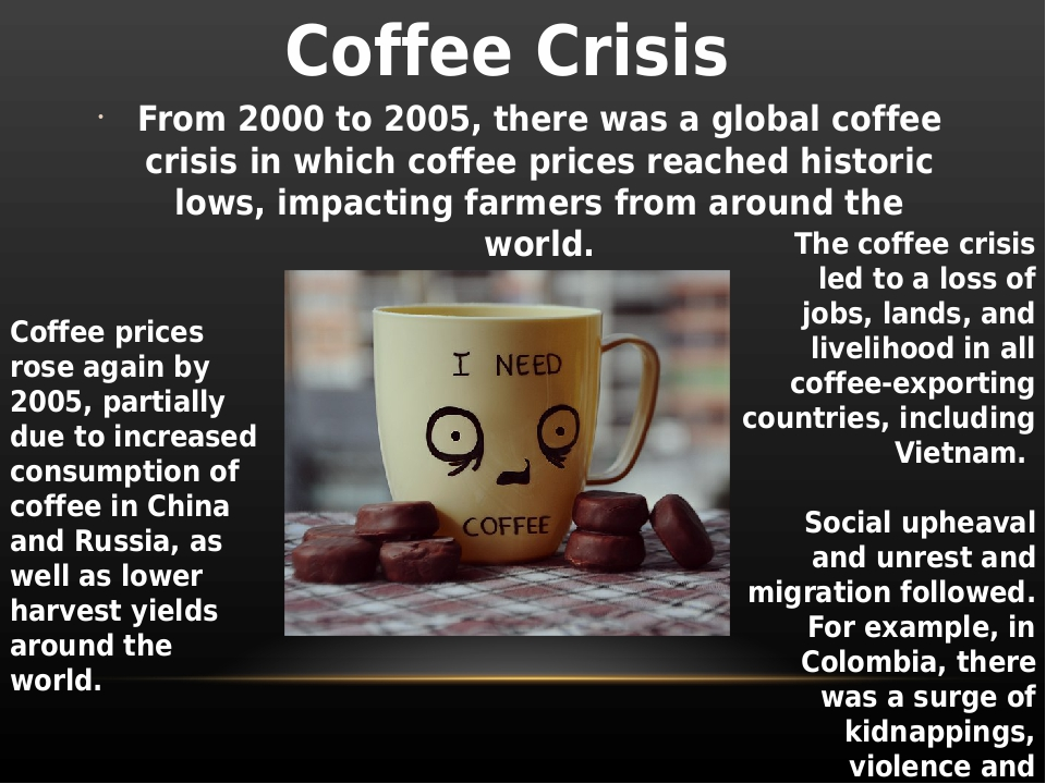 the coffee crisis 4 essay 2/5/2012 tamara young to begin, the coffee crisis is about an acute coffee crisis and how it threatens millions of small coffee farmers around the world and is putting economic growth, as well as social and political stability, at risk in scores of coffee producing countries in central and south america, africa and asia.