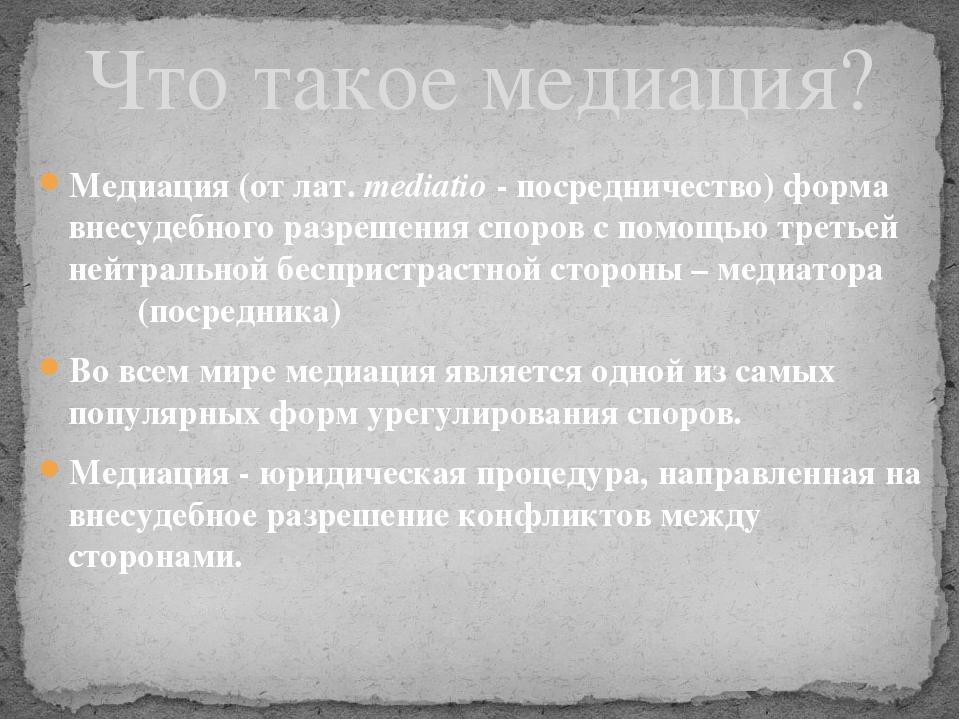 Медиация(от лат.mediatio- посредничество) форма внесудебного разрешения сп...