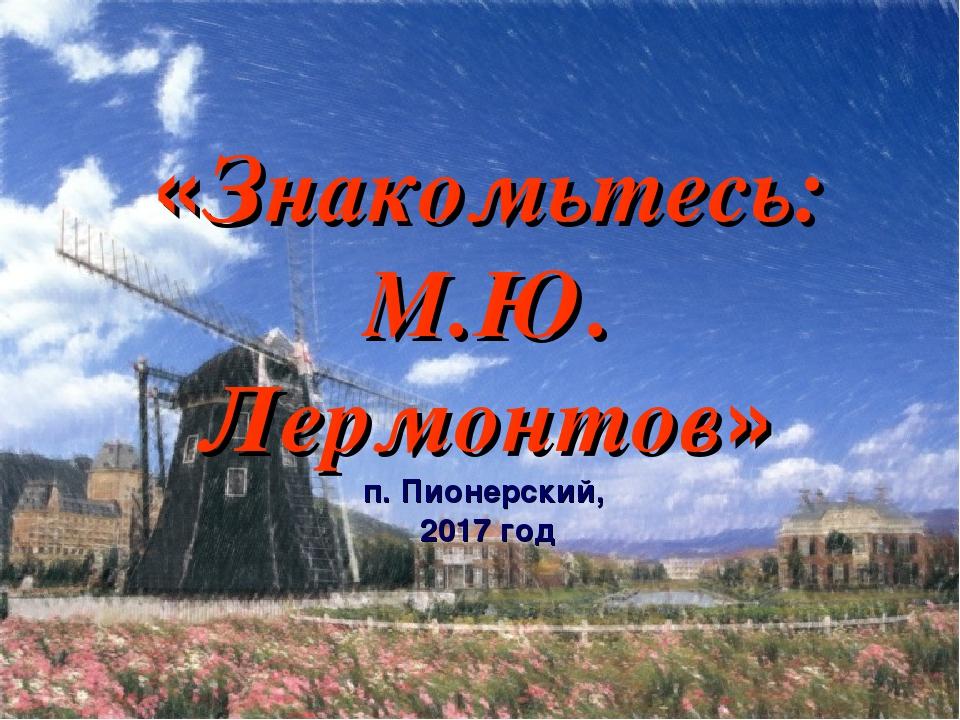 «Знакомьтесь: М.Ю. Лермонтов» п. Пионерский, 2017 год
