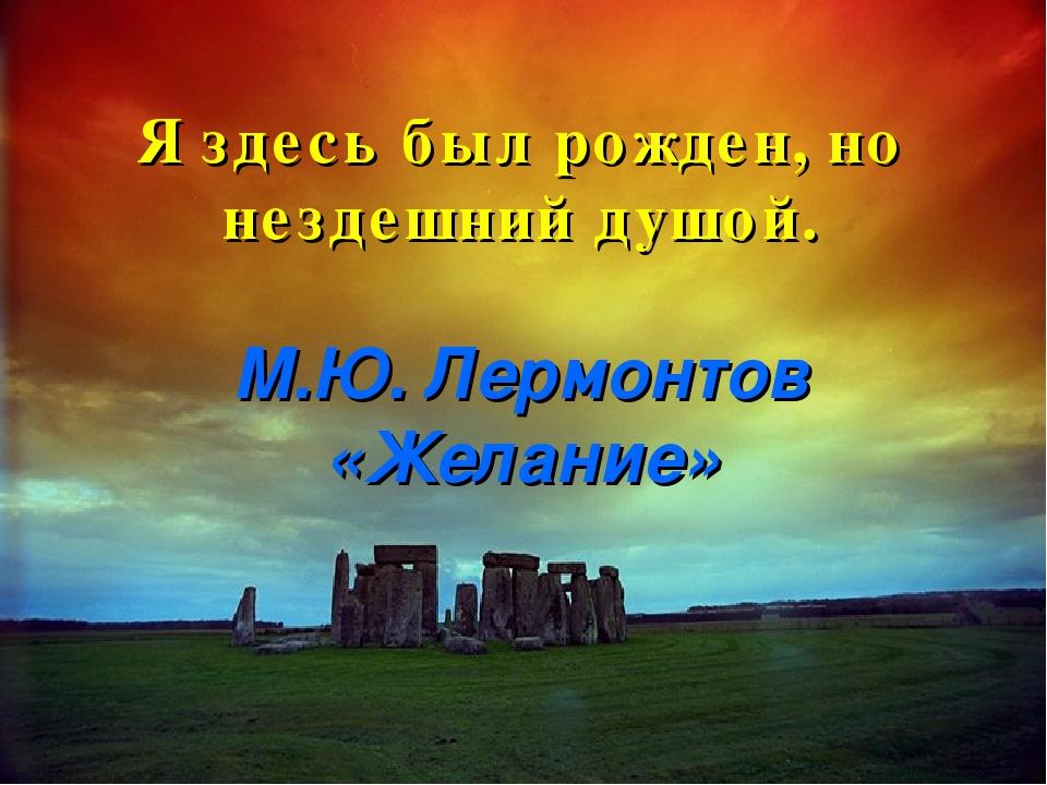 Я здесь был рожден, но нездешний душой. М.Ю. Лермонтов «Желание»
