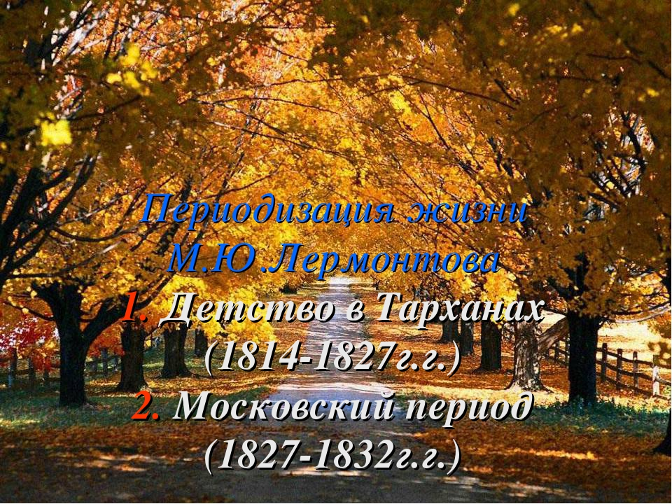 Периодизация жизни М.Ю.Лермонтова 1. Детство в Тарханах (1814-1827г.г.) 2. М...
