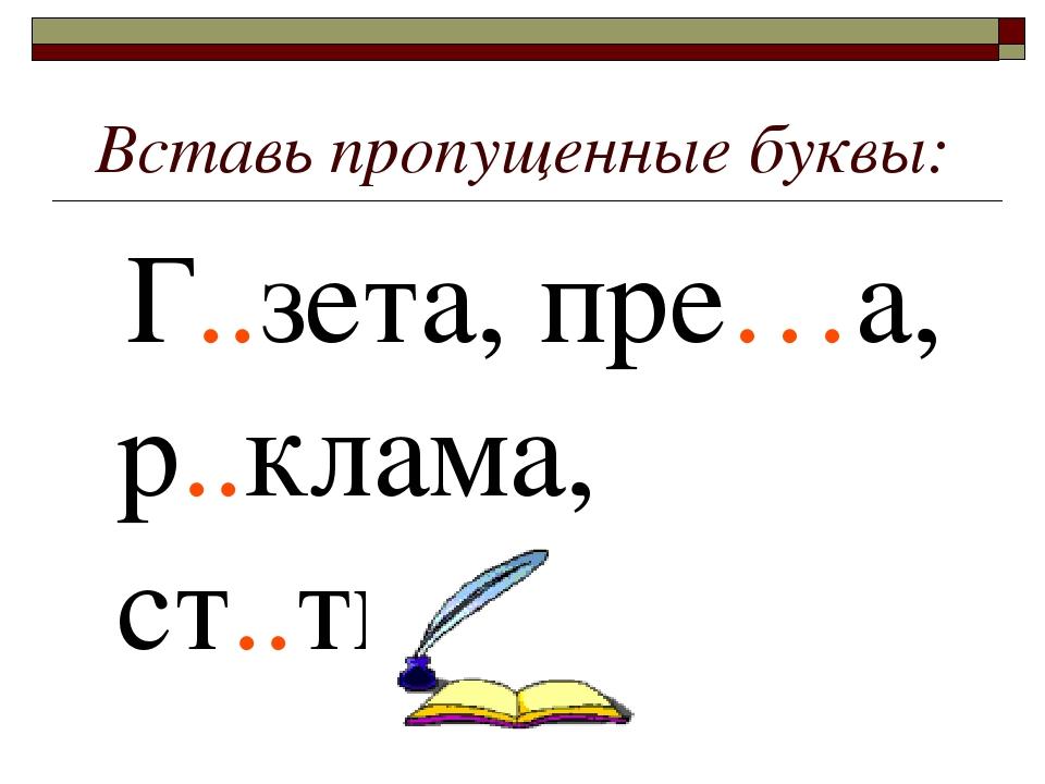 Вставь пропущенные буквы: Г..зета, пре…а, р..клама, ст..тья