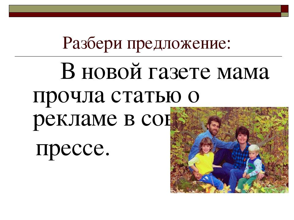 Разбери предложение: В новой газете мама прочла статью о рекламе в современно...