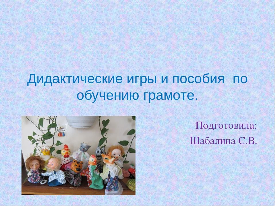 Дидактические игры и пособия по обучению грамоте. Подготовила: Шабалина С.В.