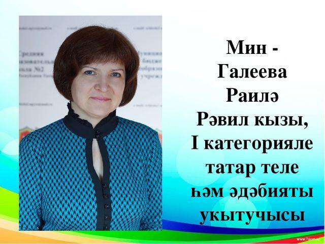 Мин - Галеева Раилә Рәвил кызы, I категорияле татар теле һәм әдәбияты укытучысы