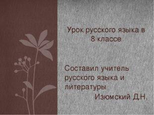 Составил учитель русского языка и литературы Изюмский Д.Н. Урок русского язык