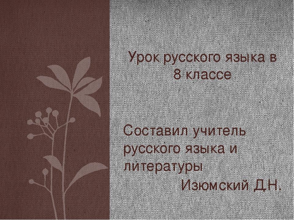 Составил учитель русского языка и литературы Изюмский Д.Н. Урок русского язык...