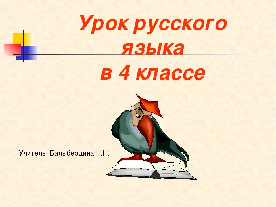 Урок русского языка в 4 классе Учитель: Балыбердина Н.Н.
