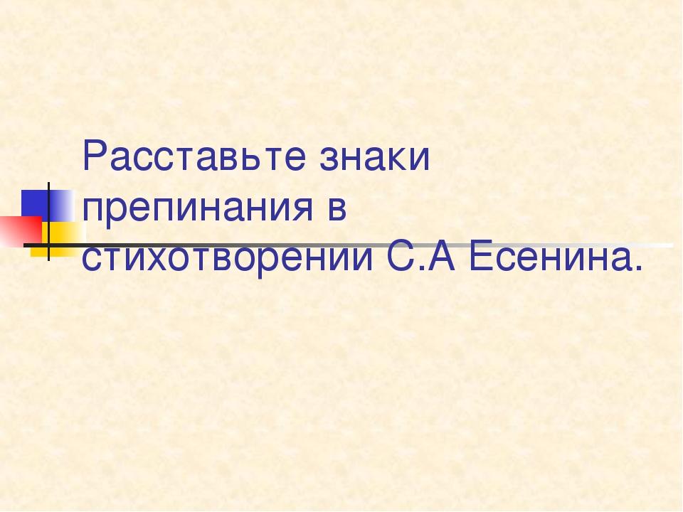 Расставьте знаки препинания в стихотворении С.А Есенина.