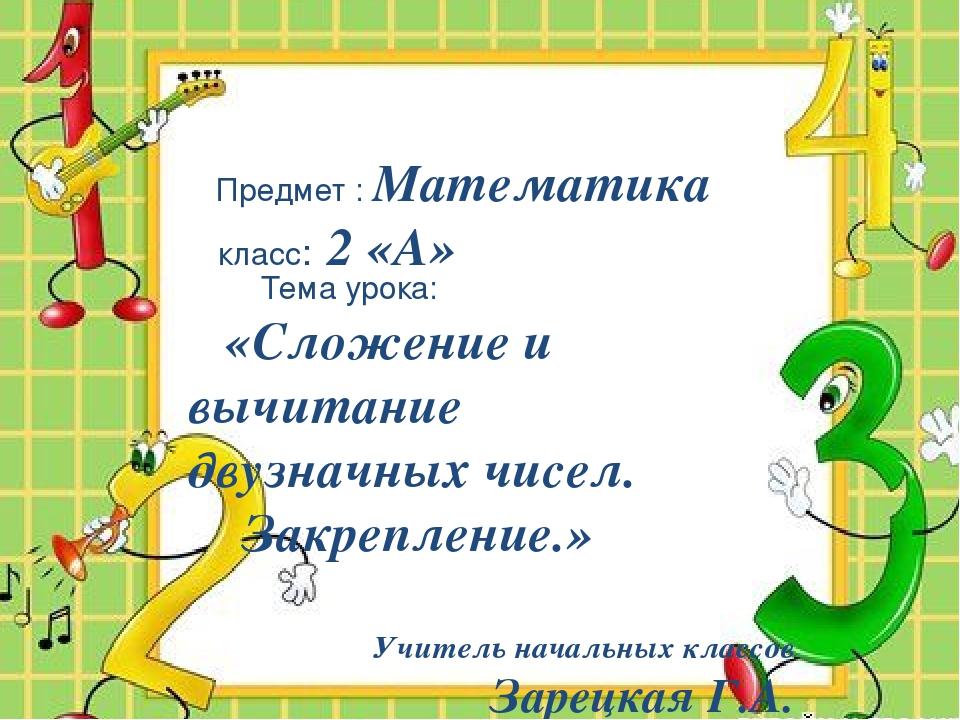 Предмет : Математика класс: 2 «А» Тема урока: «Сложение и вычитание двузначн...