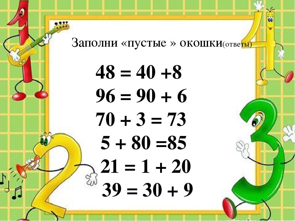 Заполни «пустые » окошки(ответы) 48 = 40 +8 96 = 90 + 6 70 + 3 = 73 5 + 80 =...