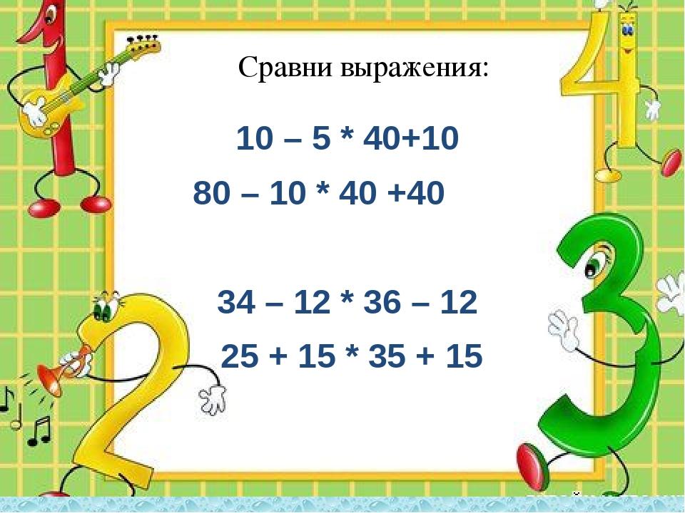 10 – 5 * 40+10 80 – 10 * 40 +40 34 – 12 * 36 – 12 25 + 15 * 35 + 15 Сравни в...