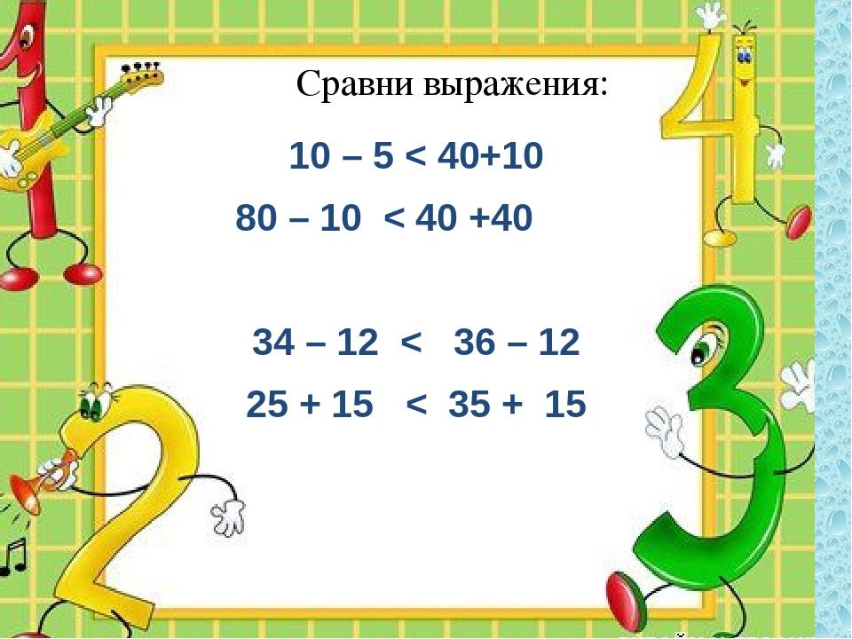 10 – 5 < 40+10 80 – 10 < 40 +40 34 – 12 < 36 – 12 25 + 15 < 35 + 15 Сравни в...