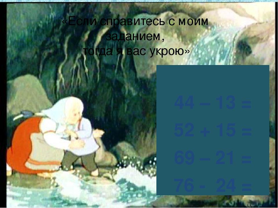 44 – 13 = 52 + 15 = 69 – 21 = 76 - 24 = «Если справитесь с моим заданием, то...
