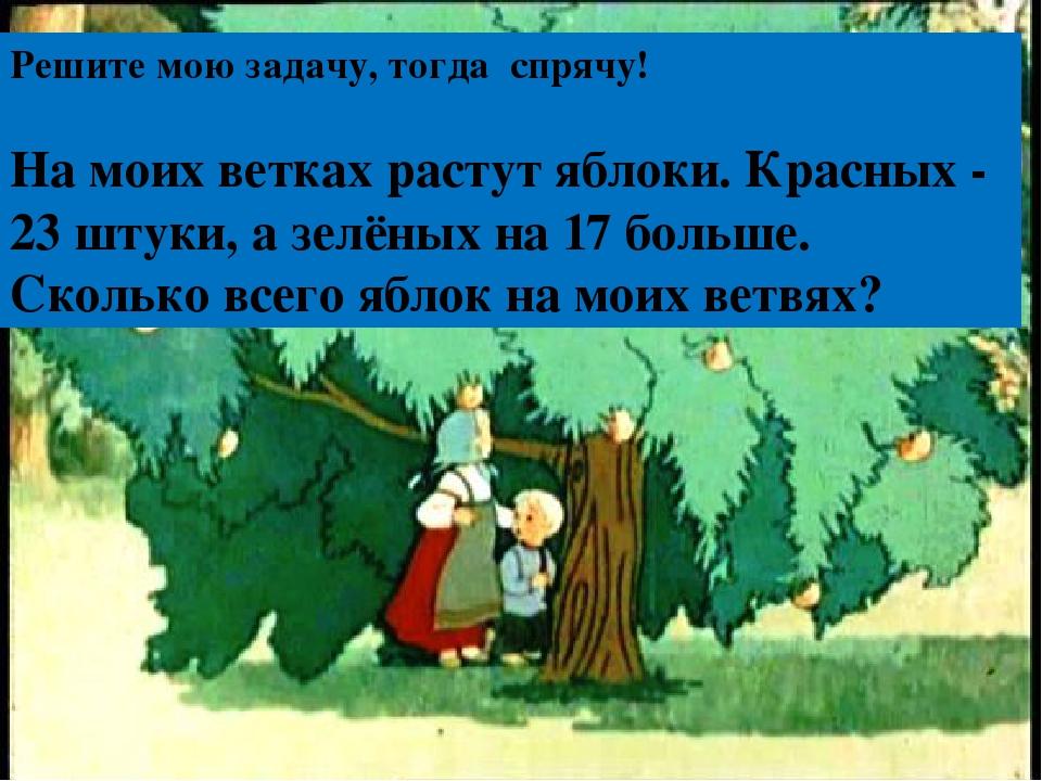 Решите мою задачу, тогда спрячу! На моих ветках растут яблоки. Красных - 23...